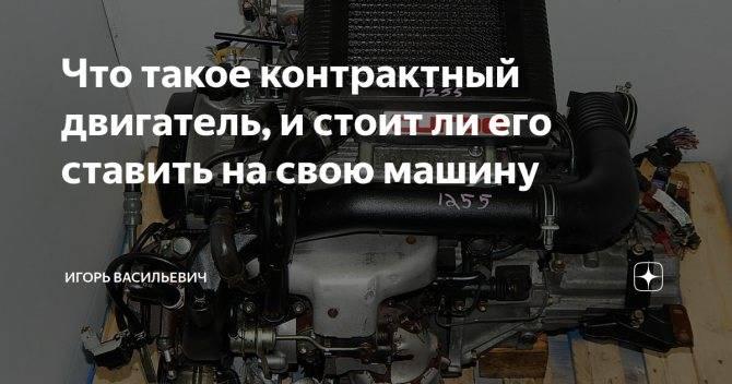 Контрактный двигатель: что это такое, как выбрать, лучше ли, чем капремонт