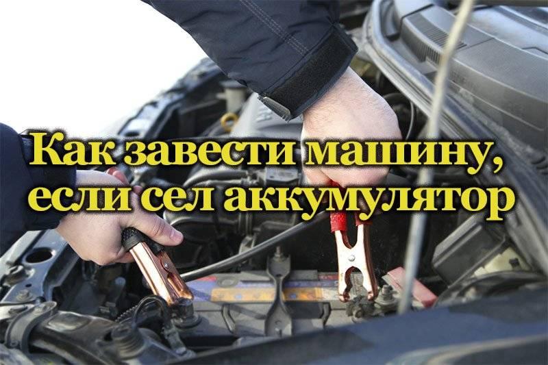 Можно ли завести автомобиль, если сел аккумулятор: все способы