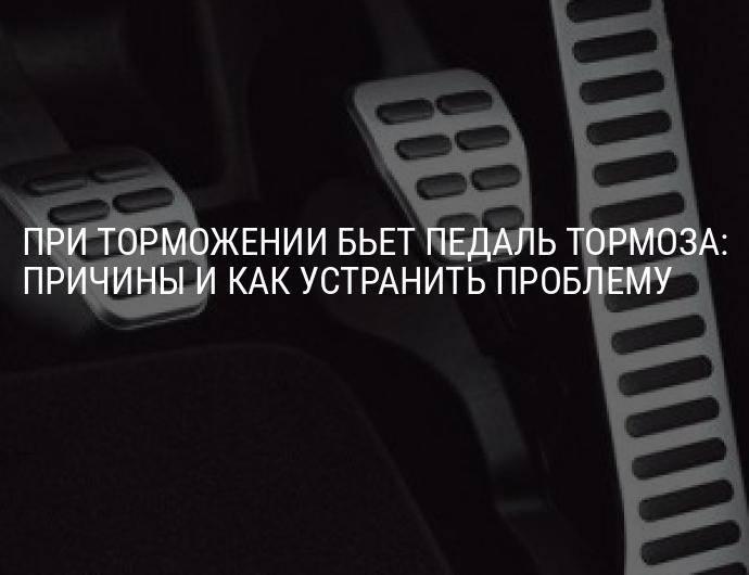 Почему бьет педаль тормоза при торможении? разбираемся! | autoposobie.ru