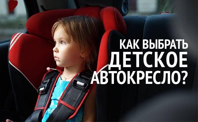 Детское автокресло: как правильно и какое лучше выбрать, отзывы