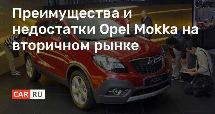 Opel mokka на вторичном рынке, отзывы, характерные неисправности, стоит ли покупать - autotopik.ru